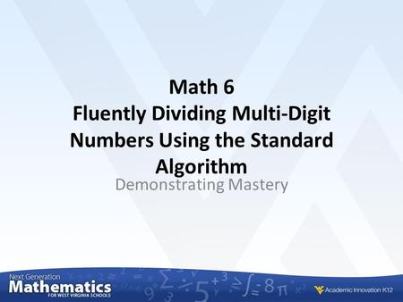 Math 6 Fluently Dividing Multi-Digit Numbers Using the Standard Algorithm Demonstrating Mastery.