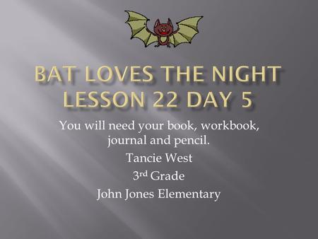 You will need your book, workbook, journal and pencil. Tancie West 3 rd Grade John Jones Elementary.