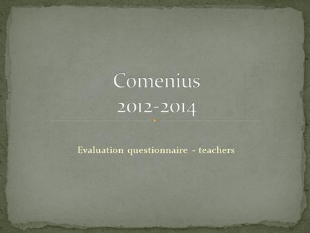 Evaluation questionnaire - teachers. All teachers are involved in the Comenius and are familiar with the subject of our project Four teachers had been.