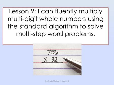Lesson 9: I can fluently multiply multi-digit whole numbers using the standard algorithm to solve multi-step word problems. 5th Grade Module 2 – Lesson.