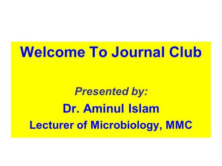 Welcome To Journal Club Presented by: Dr. Aminul Islam Lecturer of Microbiology, MMC.