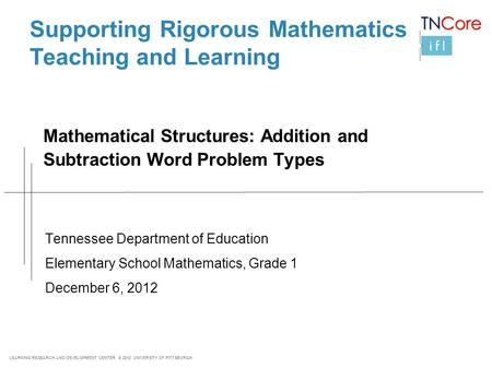LEARNING RESEARCH AND DEVELOPMENT CENTER © 2012 UNIVERSITY OF PITTSBURGH Mathematical Structures: Addition and Subtraction Word Problem Types Tennessee.