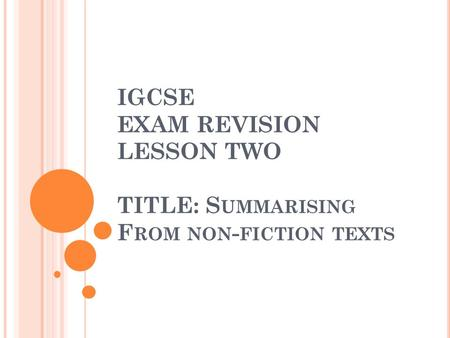 IGCSE EXAM REVISION LESSON TWO TITLE: S UMMARISING F ROM NON - FICTION TEXTS.