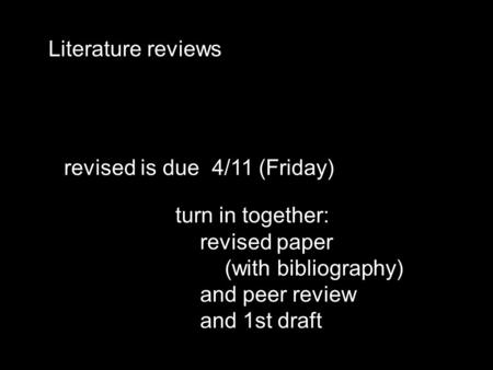 Literature reviews revised is due4/11 (Friday) turn in together: revised paper (with bibliography) and peer review and 1st draft.