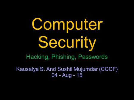 Computer Security Hacking, Phishing, Passwords Kausalya S. And Sushil Mujumdar (CCCF) 04 - Aug - 15.