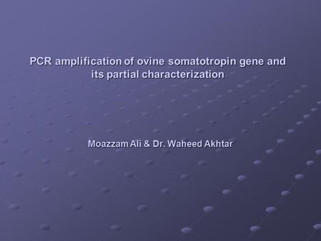 PCR amplification of ovine somatotropin gene and its partial characterization Moazzam Ali & Dr. Waheed Akhtar.