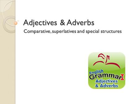 Adjectives & Adverbs Comparative, superlatives and special structures.