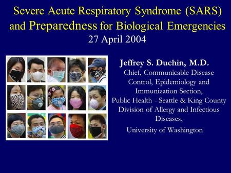 Severe Acute Respiratory Syndrome (SARS) and Preparedness for Biological Emergencies 27 April 2004 Jeffrey S. Duchin, M.D. Chief, Communicable Disease.