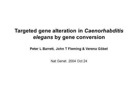 Targeted gene alteration in Caenorhabditis elegans by gene conversion Peter L Barrett, John T Fleming & Verena Göbel Nat Genet. 2004 Oct 24.