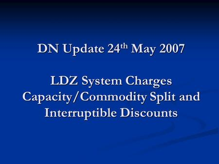 DN Update 24 th May 2007 LDZ System Charges Capacity/Commodity Split and Interruptible Discounts.