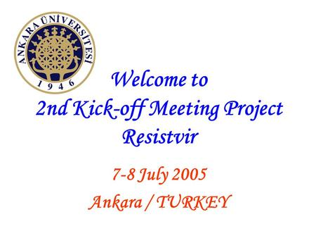 Welcome to 2nd Kick-off Meeting Project Resistvir 7-8 July 2005 Ankara / TURKEY.