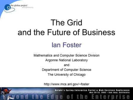 The Grid and the Future of Business Ian Foster Mathematics and Computer Science Division Argonne National Laboratory and Department of Computer Science.