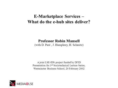 E-Marketplace Services – What do the e-hub sites deliver? Professor Robin Mansell (with D. Paré, J. Humphrey, H. Schmitz) A joint LSE-IDS project funded.