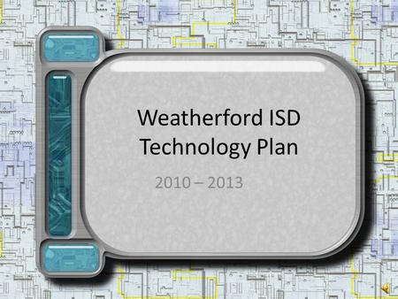 Weatherford ISD Technology Plan 2010 – 2013 Meeting the needs of our Students I am a 15 year old freshman. They say our parents have the biggest gap.