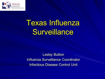Texas Influenza Surveillance Lesley Bullion Influenza Surveillance Coordinator Infectious Disease Control Unit.