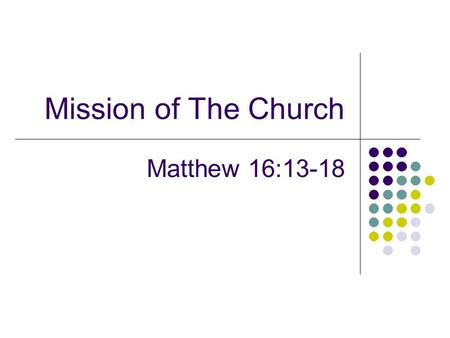 Mission of The Church Matthew 16:13-18. Introduction Collective work Nowhere else to go? Trying to accomplish something Answers not in the wisdom of men.