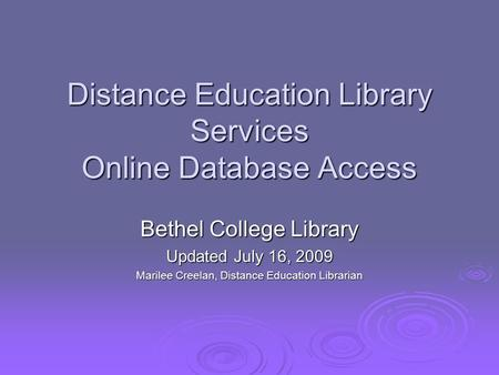 Distance Education Library Services Online Database Access Bethel College Library Updated July 16, 2009 Marilee Creelan, Distance Education Librarian.