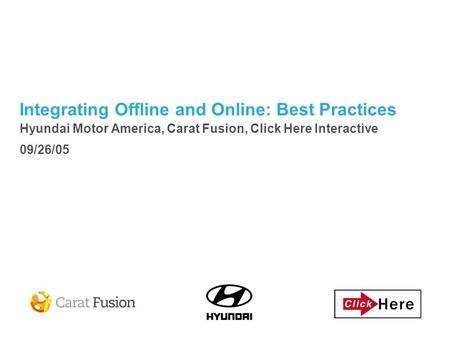 Integrating Offline and Online: Best Practices Hyundai Motor America, Carat Fusion, Click Here Interactive 09/26/05.