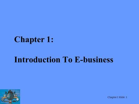Chapter 1 Slide: 1 Chapter 1: Introduction To E-business.