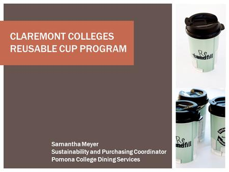 CLAREMONT COLLEGES REUSABLE CUP PROGRAM Samantha Meyer Sustainability and Purchasing Coordinator Pomona College Dining Services.