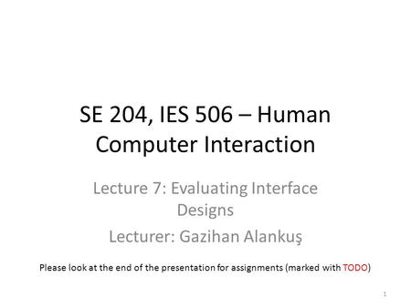 SE 204, IES 506 – Human Computer Interaction Lecture 7: Evaluating Interface Designs Lecturer: Gazihan Alankuş 1 Please look at the end of the presentation.