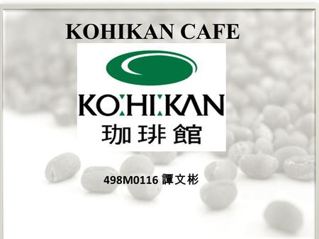 498M0116 譚文彬 KOHIKAN CAFE. KOHIKAN cafe development synopsis KOHIKAN coffee shop chain in Japan, one of the largest coffee shop in 1997, more than hundreds.