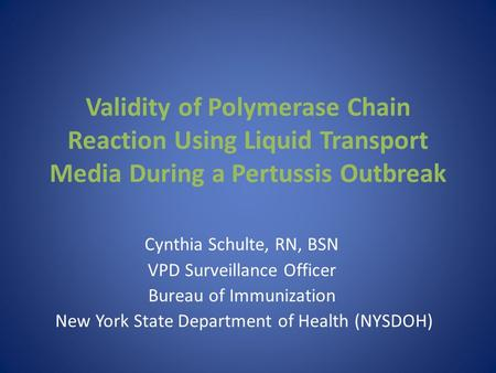 Validity of Polymerase Chain Reaction Using Liquid Transport Media During a Pertussis Outbreak Cynthia Schulte, RN, BSN VPD Surveillance Officer Bureau.