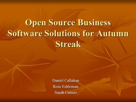 Open Source Business Software Solutions for Autumn Streak Daniel Callahan Ross Eshleman Sarah Caruso.