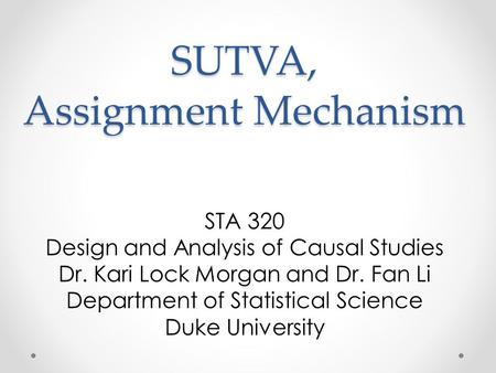 SUTVA, Assignment Mechanism STA 320 Design and Analysis of Causal Studies Dr. Kari Lock Morgan and Dr. Fan Li Department of Statistical Science Duke University.