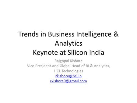 Trends in Business Intelligence & Analytics Keynote at Silicon India Rajgopal Kishore Vice President and Global Head of BI & Analytics, HCL Technologies.