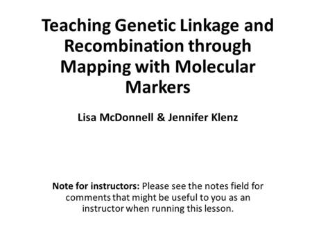 Teaching Genetic Linkage and Recombination through Mapping with Molecular Markers Note for instructors: Please see the notes field for comments that might.