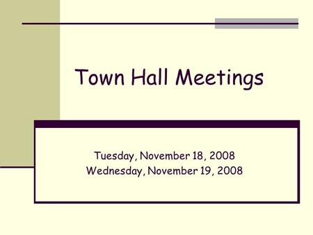 Town Hall Meetings Tuesday, November 18, 2008 Wednesday, November 19, 2008.
