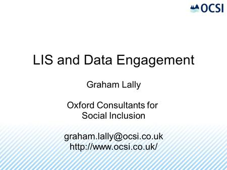 LIS and Data Engagement Graham Lally Oxford Consultants for Social Inclusion