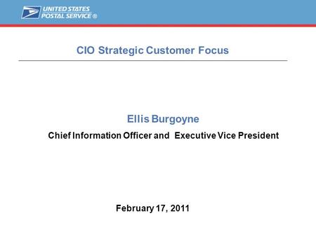 1 CIO Strategic Customer Focus February 17, 2011 Ellis Burgoyne Chief Information Officer and Executive Vice President.