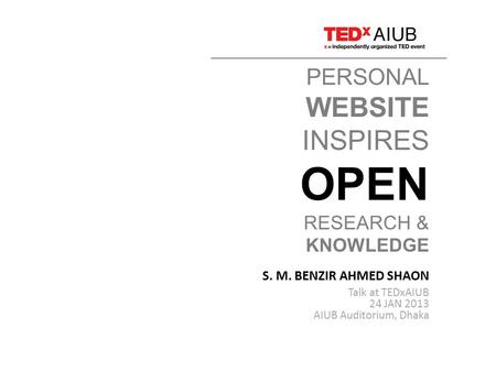 PERSONAL WEBSITE INSPIRES OPEN RESEARCH & KNOWLEDGE S. M. BENZIR AHMED SHAON Talk at TEDxAIUB 24 JAN 2013 AIUB Auditorium, Dhaka.