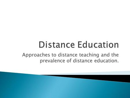 Approaches to distance teaching and the prevalence of distance education.
