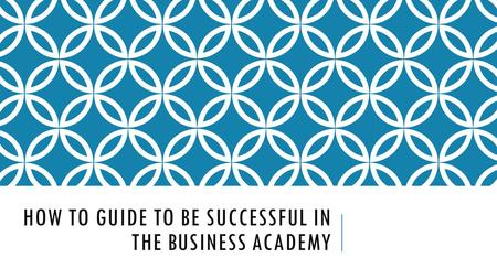 HOW TO GUIDE TO BE SUCCESSFUL IN THE BUSINESS ACADEMY.