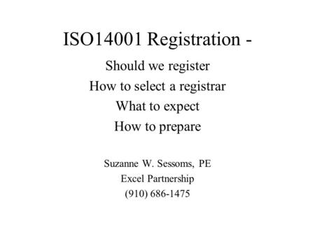 ISO14001 Registration - Should we register How to select a registrar What to expect How to prepare Suzanne W. Sessoms, PE Excel Partnership (910) 686-1475.