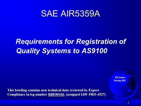 1 SAE AIR5359A Requirements for Registration of Quality Systems to AS9100 Nik Sutton Boeing IDS This briefing contains non technical data reviewed by Export.