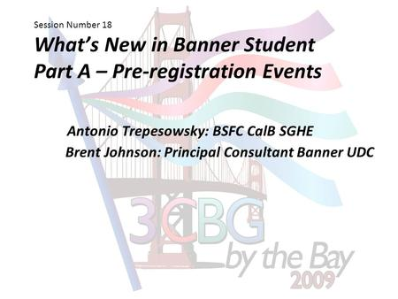 Session Number 18 What's New in Banner Student Part A – Pre-registration Events Antonio Trepesowsky: BSFC CalB SGHE Brent Johnson: Principal Consultant.