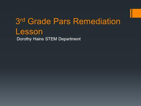 3 rd Grade Pars Remediation Lesson Dorothy Hains STEM Department.