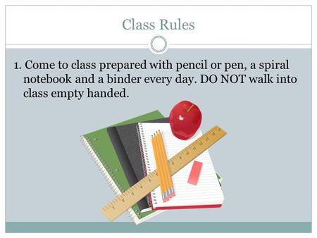 Class Rules 1. Come to class prepared with pencil or pen, a spiral notebook and a binder every day. DO NOT walk into class empty handed.