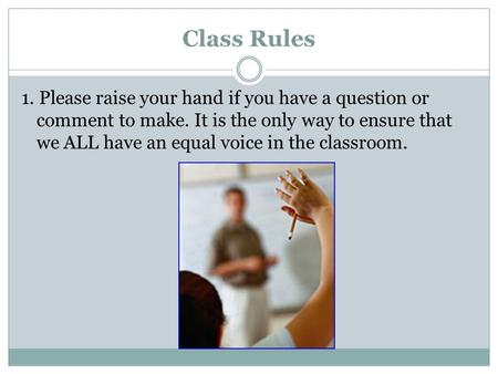 Class Rules 1. Please raise your hand if you have a question or comment to make. It is the only way to ensure that we ALL have an equal voice in the classroom.