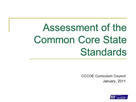 1 Assessment of the Common Core State Standards CCCOE Curriculum Council January, 2011.