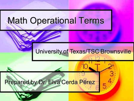 Math Operational Terms Prepared by Dr. Elva Cerda Pérez University of Texas/TSC Brownsville.