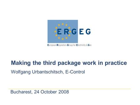 Bucharest, 24 October 2008 Making the third package work in practice Wolfgang Urbantschitsch, E-Control.
