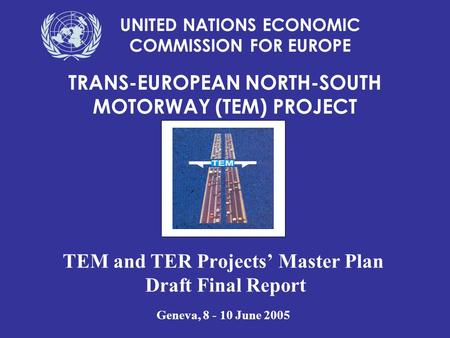TEM and TER Projects' Master Plan Draft Final Report Geneva, 8 - 10 June 2005 TRANS-EUROPEAN NORTH-SOUTH MOTORWAY (TEM) PROJECT UNITED NATIONS ECONOMIC.
