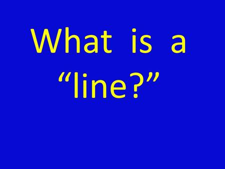 "What is a ""line?"" Hmmm… Could it be… A)A mark made by a pointed tool B)A dot or path moving through space C)Something that separates things D)Somewhere."