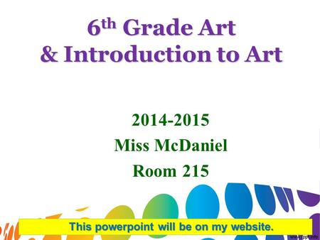 6 th Grade Art & Introduction to Art 2014-2015 Miss McDaniel Room 215 This powerpoint will be on my website.