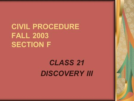 CIVIL PROCEDURE FALL 2003 SECTION F CLASS 21 DISCOVERY III.